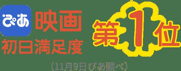 ぴあ映画 初日満足度 第1位 (11月9日ぴあ調べ)
